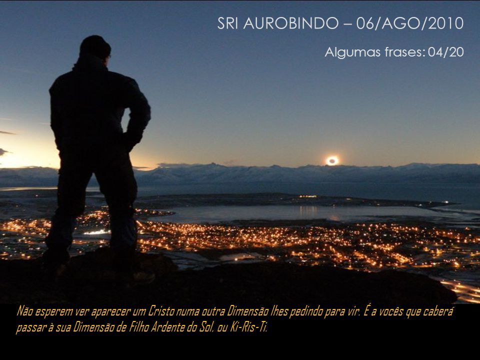 SRI AUROBINDO – 06/AGO/2010 Algumas frases: 04/20