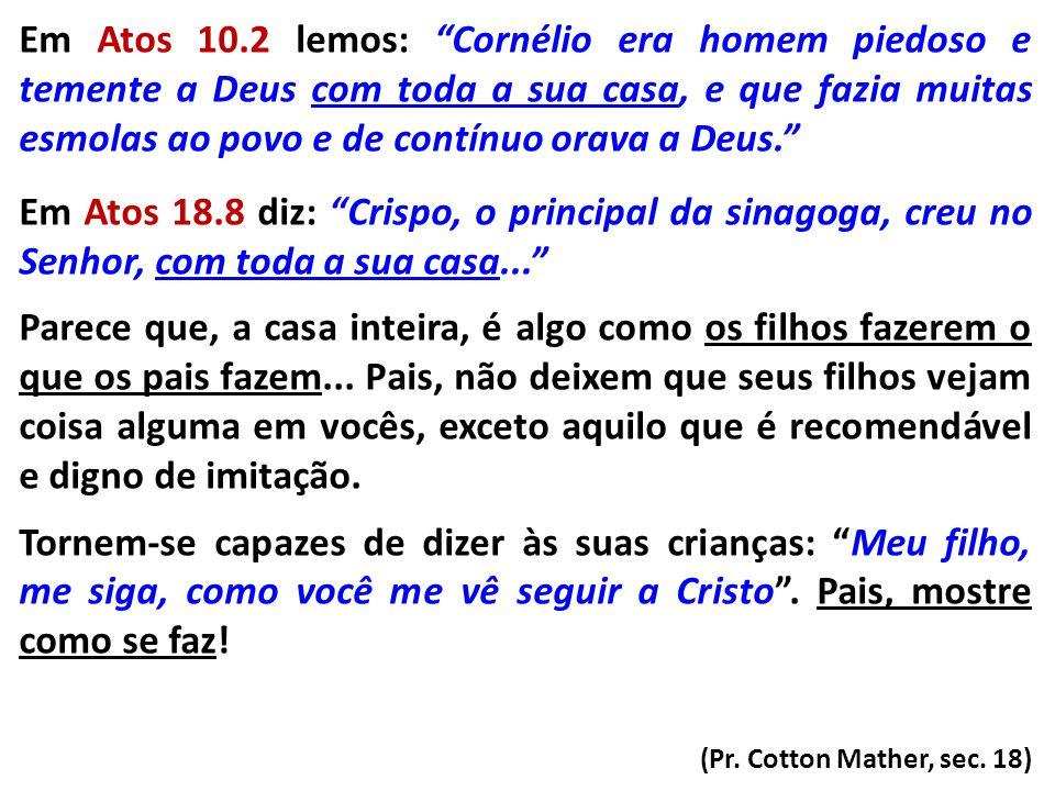 Em Atos 10.2 lemos: Cornélio era homem piedoso e temente a Deus com toda a sua casa, e que fazia muitas esmolas ao povo e de contínuo orava a Deus.