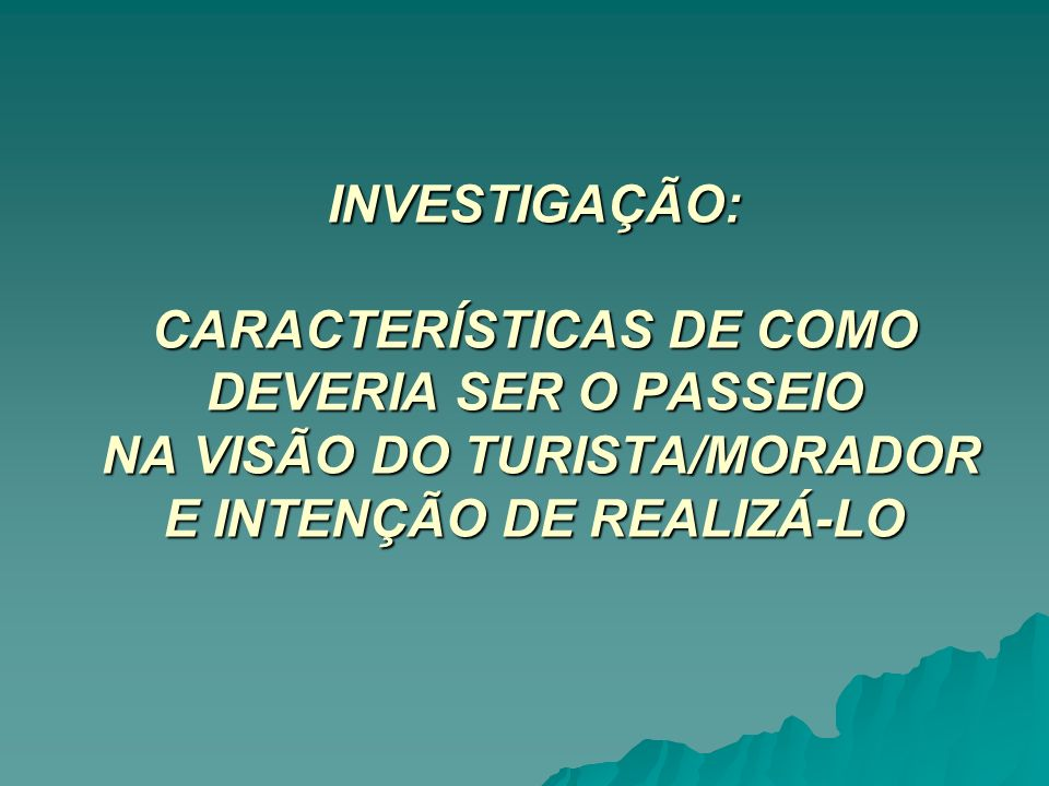 INVESTIGAÇÃO: CARACTERÍSTICAS DE COMO DEVERIA SER O PASSEIO NA VISÃO DO TURISTA/MORADOR E INTENÇÃO DE REALIZÁ-LO