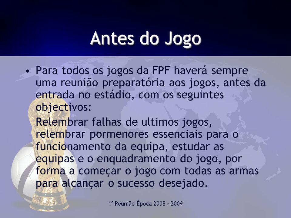 Antes do Jogo Para todos os jogos da FPF haverá sempre uma reunião preparatória aos jogos, antes da entrada no estádio, com os seguintes objectivos: