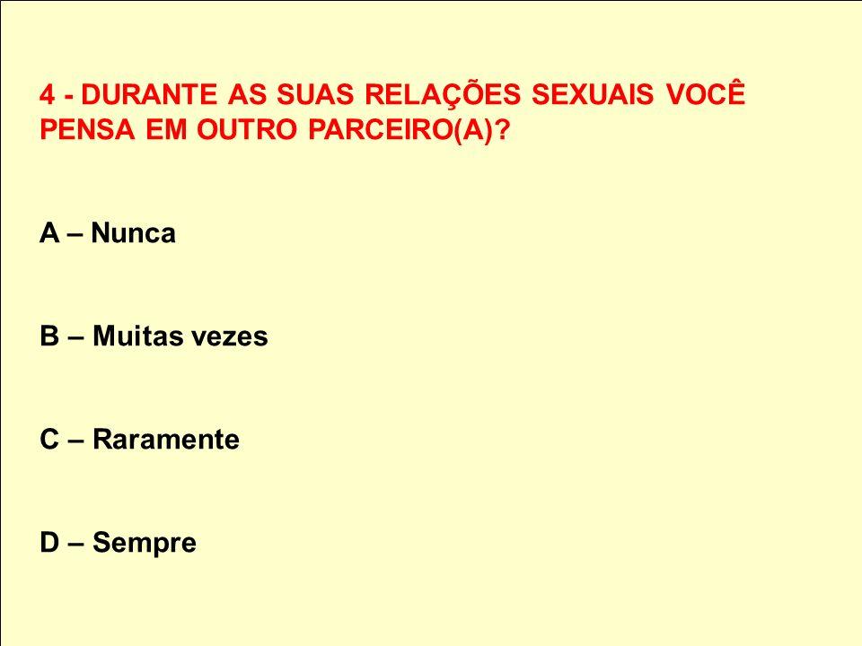 4 - DURANTE AS SUAS RELAÇÕES SEXUAIS VOCÊ PENSA EM OUTRO PARCEIRO(A)