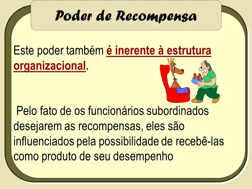 Poder de Recompensa Este poder também é inerente à estrutura organizacional.