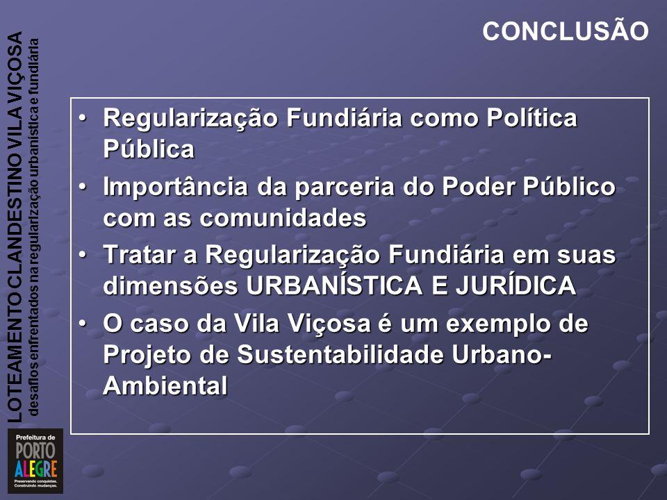 CONCLUSÃO Regularização Fundiária como Política Pública. Importância da parceria do Poder Público com as comunidades.