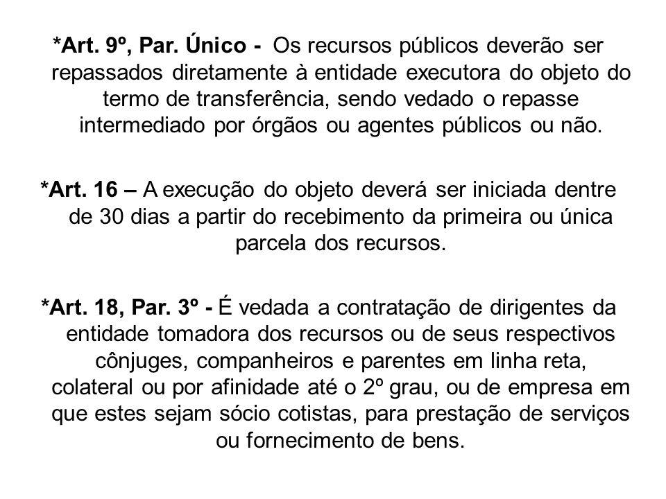 *Art. 9º, Par. Único - Os recursos públicos deverão ser repassados diretamente à entidade executora do objeto do termo de transferência, sendo vedado o repasse intermediado por órgãos ou agentes públicos ou não.