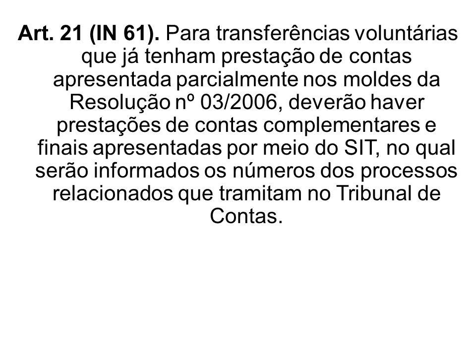 Art. 21 (IN 61). Para transferências voluntárias que já tenham prestação de contas apresentada parcialmente nos moldes da Resolução nº 03/2006, deverão haver prestações de contas complementares e finais apresentadas por meio do SIT, no qual serão informados os números dos processos relacionados que tramitam no Tribunal de Contas.