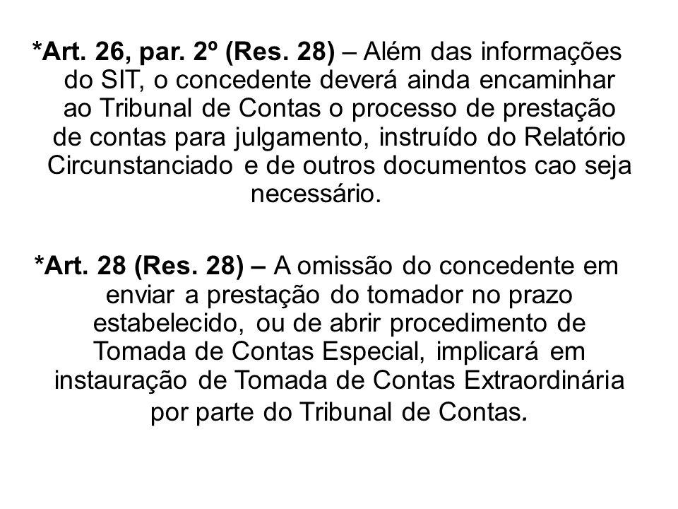 *Art. 26, par. 2º (Res. 28) – Além das informações do SIT, o concedente deverá ainda encaminhar ao Tribunal de Contas o processo de prestação de contas para julgamento, instruído do Relatório Circunstanciado e de outros documentos cao seja necessário.