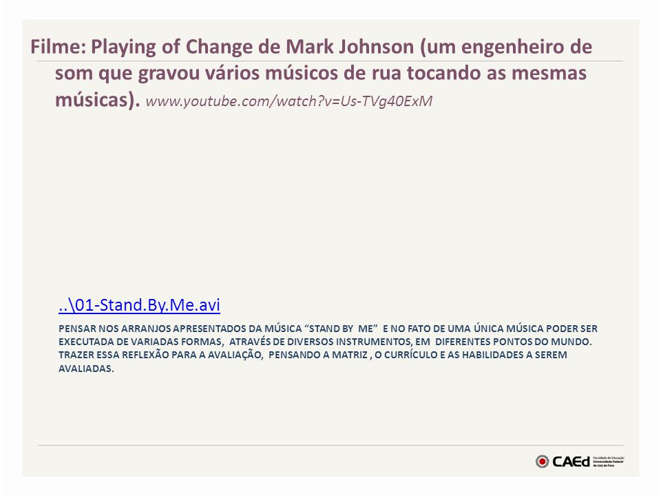 Filme: Playing of Change de Mark Johnson (um engenheiro de som que gravou vários músicos de rua tocando as mesmas músicas). www.youtube.com/watch v=Us-TVg40ExM