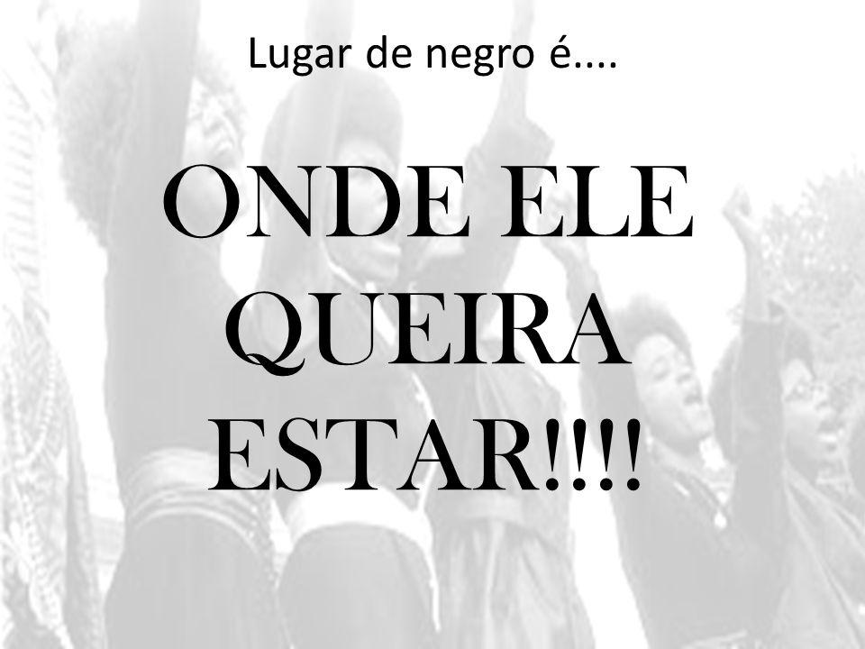 Lugar de negro é.... ONDE ELE QUEIRA ESTAR!!!!