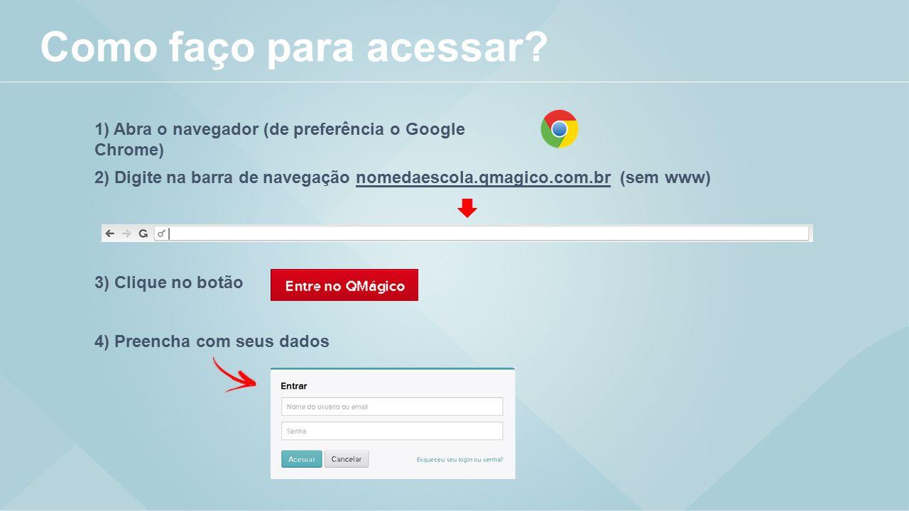 Como faço para acessar 1) Abra o navegador (de preferência o Google Chrome) 2) Digite na barra de navegação nomedaescola.qmagico.com.br (sem www)