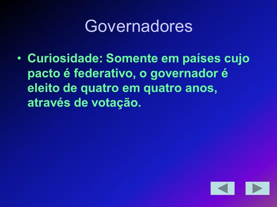 Governadores Curiosidade: Somente em países cujo pacto é federativo, o governador é eleito de quatro em quatro anos, através de votação.