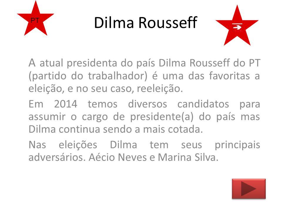 Dilma Rousseff PT. A atual presidenta do país Dilma Rousseff do PT (partido do trabalhador) é uma das favoritas a eleição, e no seu caso, reeleição.