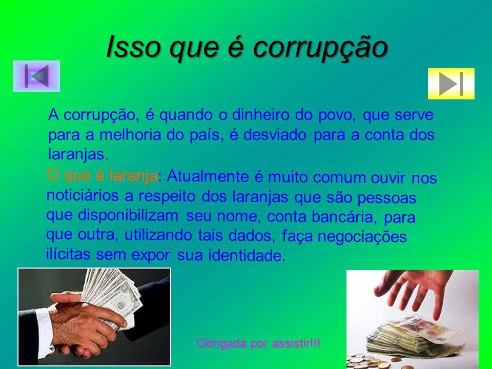 Isso que é corrupção A corrupção, é quando o dinheiro do povo, que serve para a melhoria do país, é desviado para a conta dos laranjas.