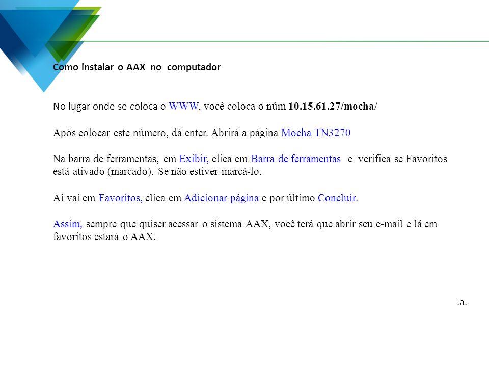 Como instalar o AAX no computador No lugar onde se coloca o WWW, você coloca o núm 10.15.61.27/mocha/