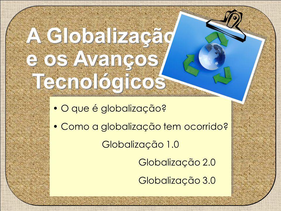 A Globalização e os Avanços Tecnológicos O que é globalização