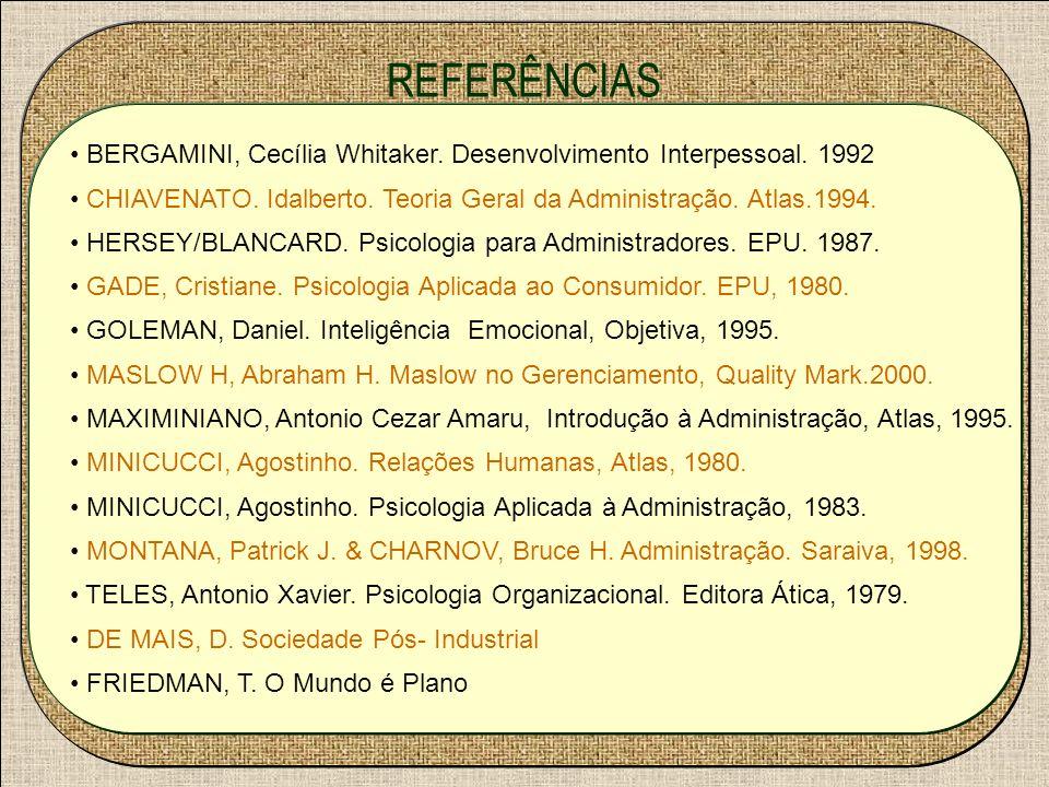 REFERÊNCIAS BERGAMINI, Cecília Whitaker. Desenvolvimento Interpessoal. 1992. CHIAVENATO. Idalberto. Teoria Geral da Administração. Atlas.1994.
