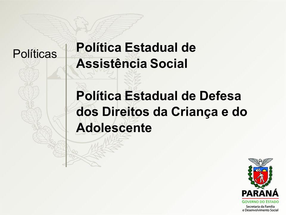 Política Estadual de Assistência Social Política Estadual de Defesa dos Direitos da Criança e do Adolescente