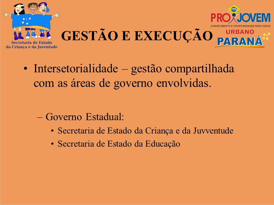 GESTÃO E EXECUÇÃOIntersetorialidade – gestão compartilhada com as áreas de governo envolvidas. Governo Estadual: