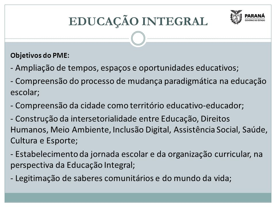 EDUCAÇÃO INTEGRAL Objetivos do PME: - Ampliação de tempos, espaços e oportunidades educativos;