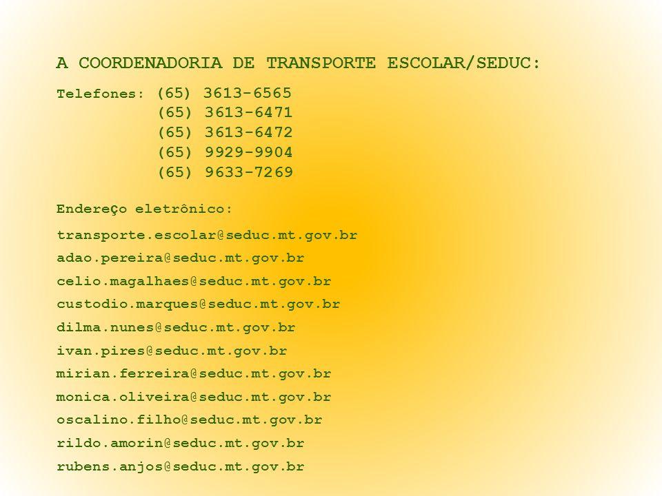 A COORDENADORIA DE TRANSPORTE ESCOLAR/SEDUC: Telefones: (65) 3613-6565 (65) 3613-6471 (65) 3613-6472 (65) 9929-9904 (65) 9633-7269 Endereço eletrônico: transporte.escolar@seduc.mt.gov.br adao.pereira@seduc.mt.gov.br celio.magalhaes@seduc.mt.gov.br custodio.marques@seduc.mt.gov.br dilma.nunes@seduc.mt.gov.br ivan.pires@seduc.mt.gov.br mirian.ferreira@seduc.mt.gov.br monica.oliveira@seduc.mt.gov.br oscalino.filho@seduc.mt.gov.br rildo.amorin@seduc.mt.gov.br rubens.anjos@seduc.mt.gov.br