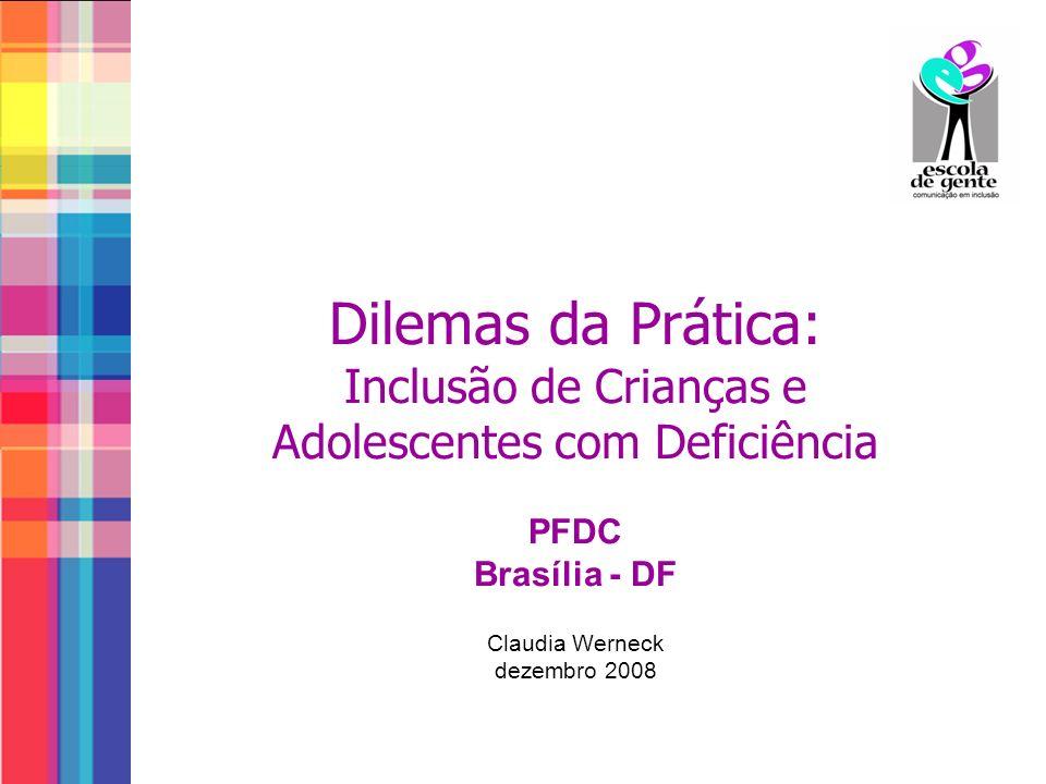 Dilemas da Prática: Inclusão de Crianças e Adolescentes com Deficiência PFDC Brasília - DF Claudia Werneck dezembro 2008