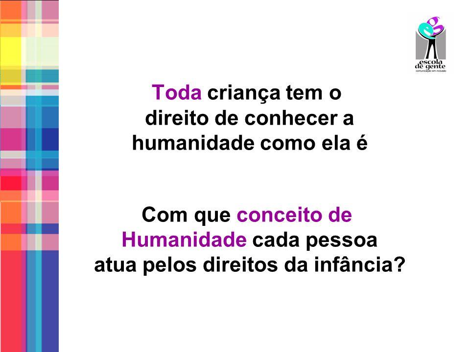 Toda criança tem o direito de conhecer a humanidade como ela é Com que conceito de Humanidade cada pessoa atua pelos direitos da infância