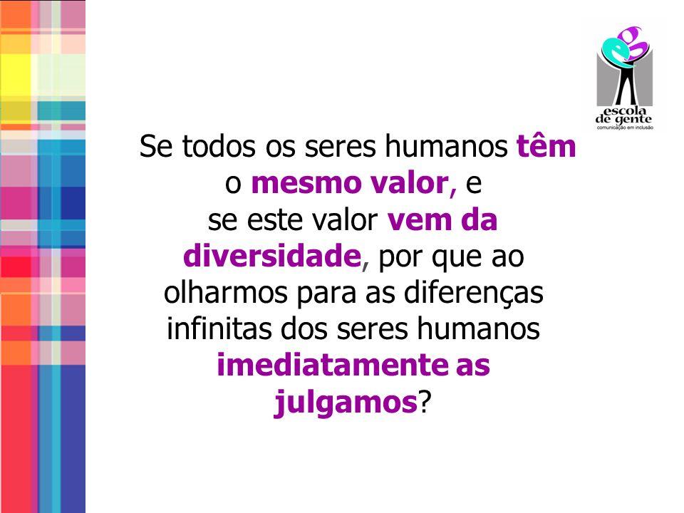 Se todos os seres humanos têm o mesmo valor, e se este valor vem da diversidade, por que ao olharmos para as diferenças infinitas dos seres humanos imediatamente as julgamos