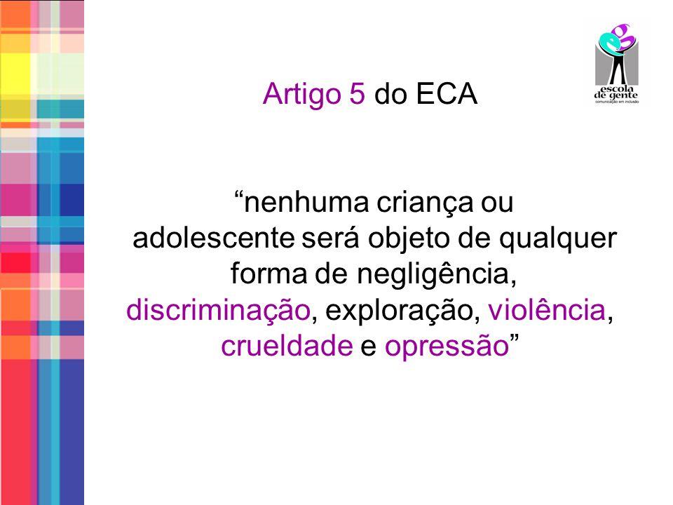 Artigo 5 do ECA nenhuma criança ou adolescente será objeto de qualquer forma de negligência, discriminação, exploração, violência, crueldade e opressão