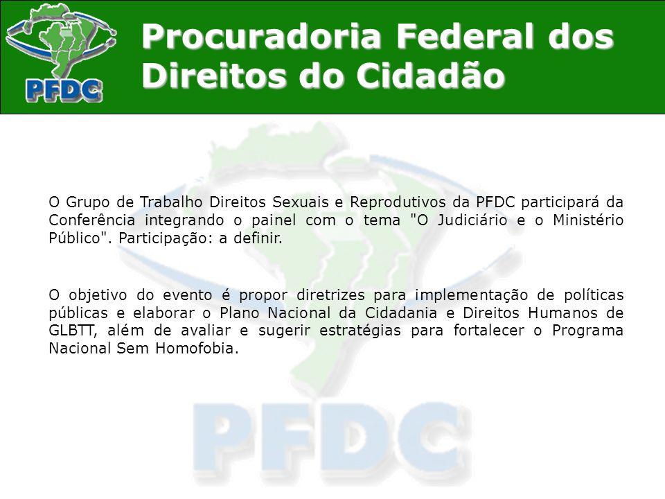 O Grupo de Trabalho Direitos Sexuais e Reprodutivos da PFDC participará da Conferência integrando o painel com o tema O Judiciário e o Ministério Público . Participação: a definir.