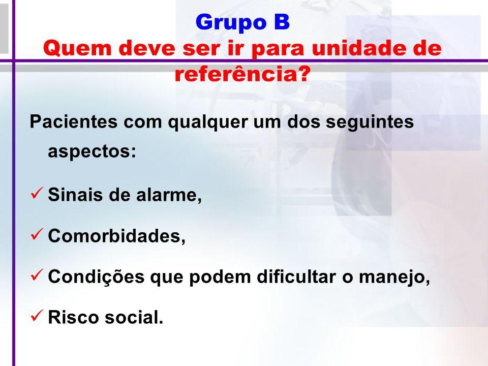 Grupo B Quem deve ser ir para unidade de referência