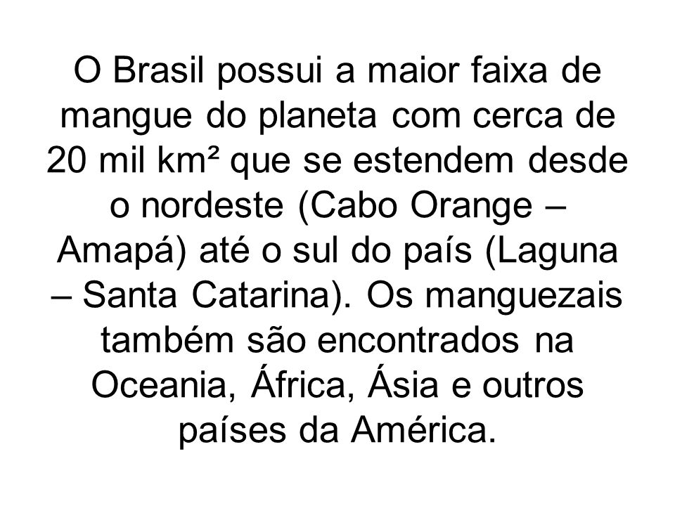O Brasil possui a maior faixa de mangue do planeta com cerca de 20 mil km² que se estendem desde o nordeste (Cabo Orange – Amapá) até o sul do país (Laguna – Santa Catarina).