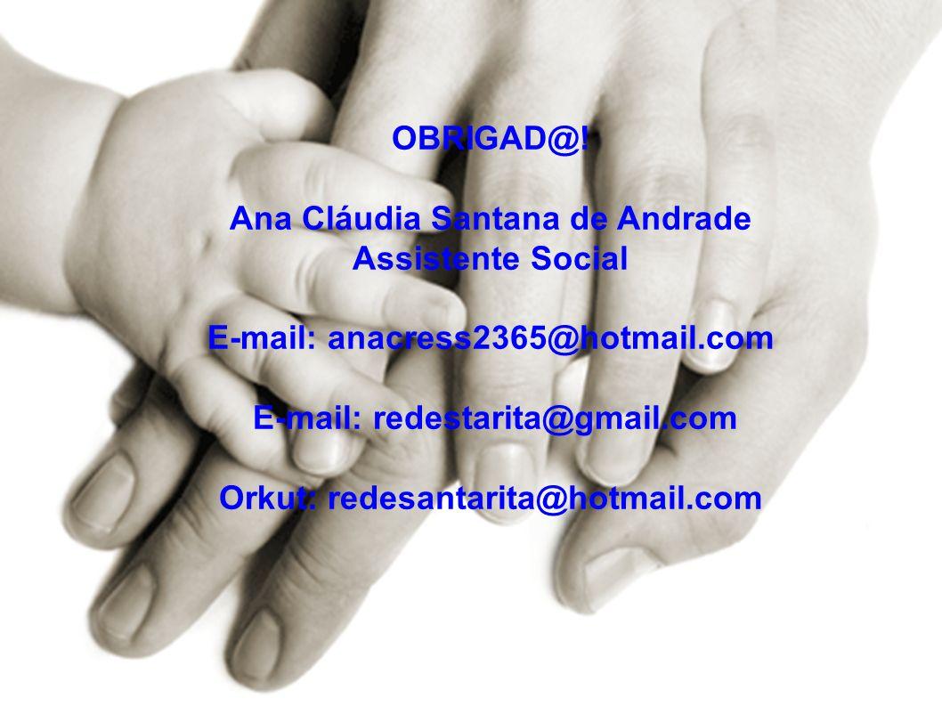 OBRIGAD@! Ana Cláudia Santana de Andrade Assistente Social E-mail: anacress2365@hotmail.com E-mail: redestarita@gmail.com Orkut: redesantarita@hotmail.com