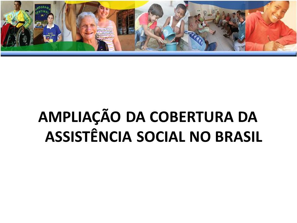 AMPLIAÇÃO DA COBERTURA DA ASSISTÊNCIA SOCIAL NO BRASIL