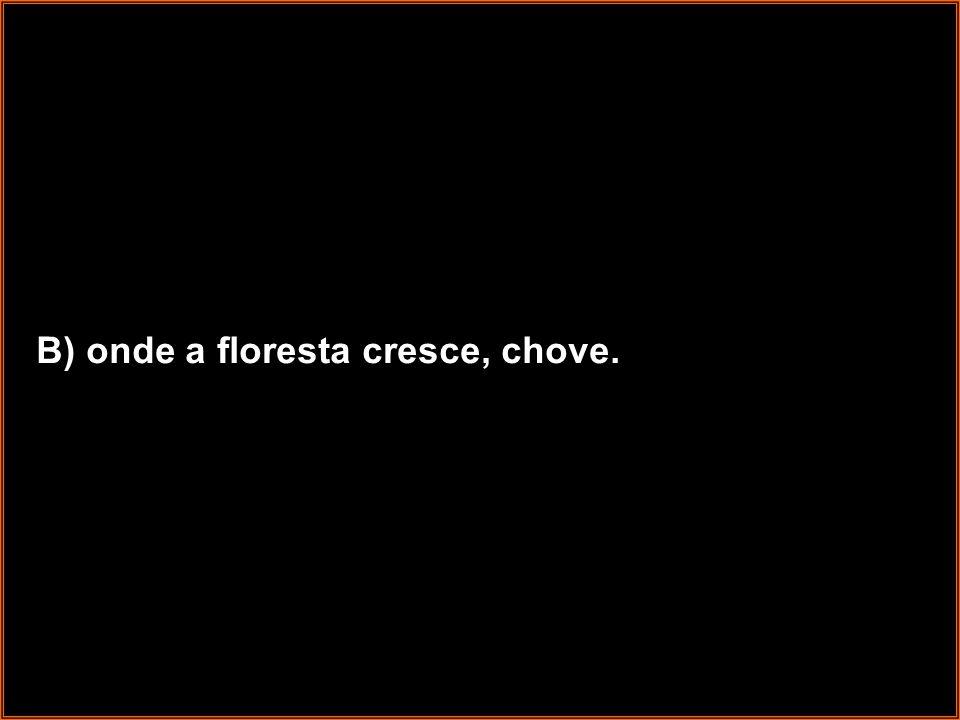 B) onde a floresta cresce, chove.
