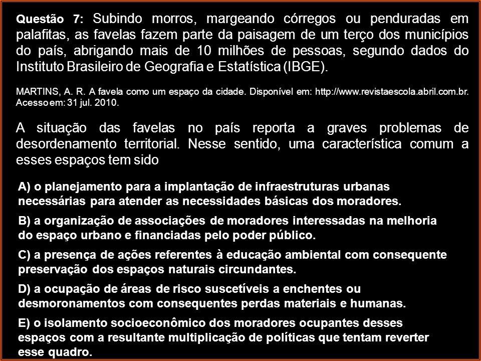 Questão 7: Subindo morros, margeando córregos ou penduradas em palafitas, as favelas fazem parte da paisagem de um terço dos municípios do país, abrigando mais de 10 milhões de pessoas, segundo dados do Instituto Brasileiro de Geografia e Estatística (IBGE).