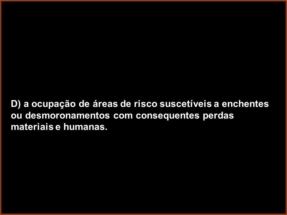 D) a ocupação de áreas de risco suscetíveis a enchentes ou desmoronamentos com consequentes perdas materiais e humanas.