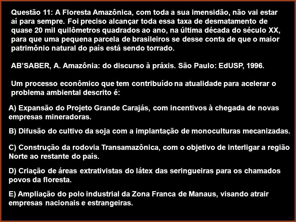 Questão 11: A Floresta Amazônica, com toda a sua imensidão, não vai estar aí para sempre. Foi preciso alcançar toda essa taxa de desmatamento de quase 20 mil quilômetros quadrados ao ano, na última década do século XX, para que uma pequena parcela de brasileiros se desse conta de que o maior patrimônio natural do país está sendo torrado. AB'SABER, A. Amazônia: do discurso à práxis. São Paulo: EdUSP, 1996. Um processo econômico que tem contribuído na atualidade para acelerar o problema ambiental descrito é: