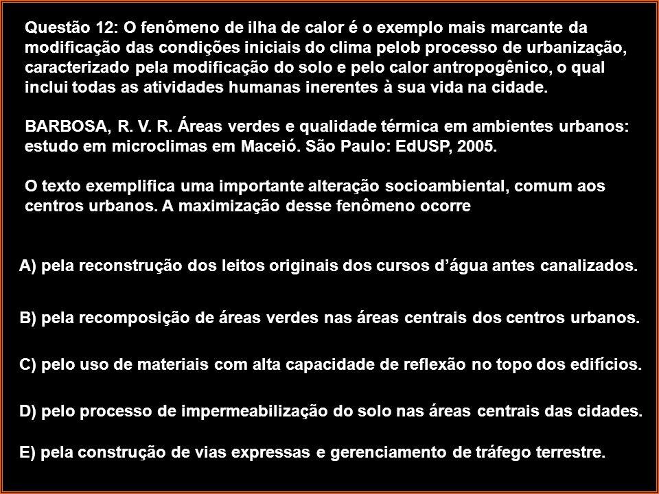 Questão 12: O fenômeno de ilha de calor é o exemplo mais marcante da modificação das condições iniciais do clima pelob processo de urbanização, caracterizado pela modificação do solo e pelo calor antropogênico, o qual inclui todas as atividades humanas inerentes à sua vida na cidade. BARBOSA, R. V. R. Áreas verdes e qualidade térmica em ambientes urbanos: estudo em microclimas em Maceió. São Paulo: EdUSP, 2005. O texto exemplifica uma importante alteração socioambiental, comum aos centros urbanos. A maximização desse fenômeno ocorre