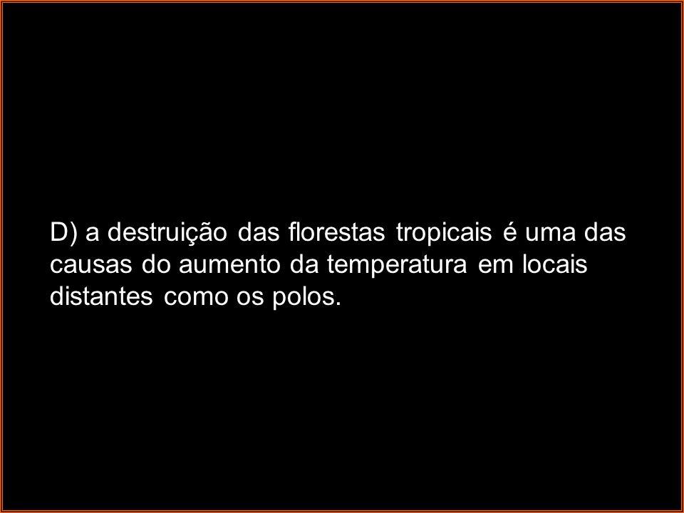 D) a destruição das florestas tropicais é uma das causas do aumento da temperatura em locais distantes como os polos.