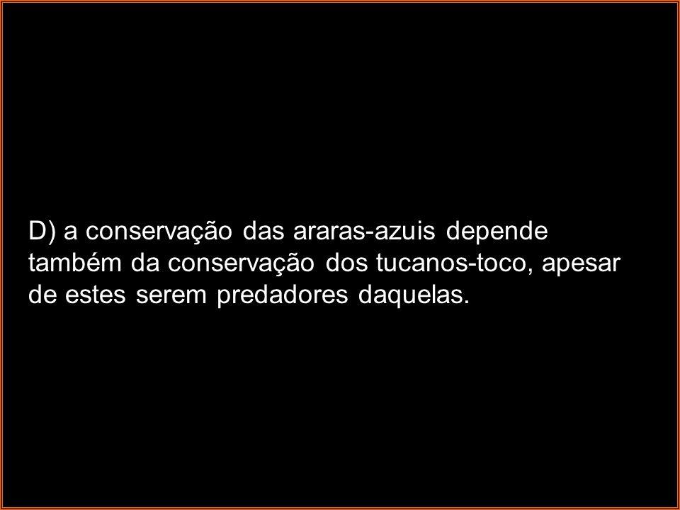 D) a conservação das araras-azuis depende também da conservação dos tucanos-toco, apesar de estes serem predadores daquelas.