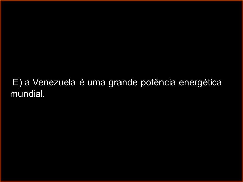 E) a Venezuela é uma grande potência energética mundial.