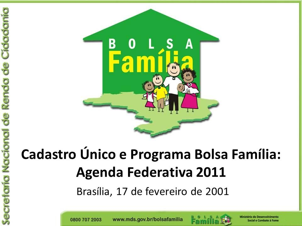 Cadastro Único e Programa Bolsa Família: Agenda Federativa 2011 Brasília, 17 de fevereiro de 2001