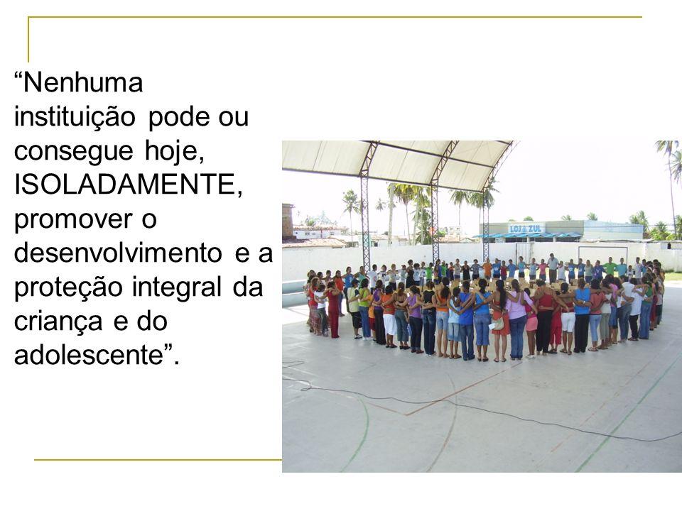 Nenhuma instituição pode ou consegue hoje, ISOLADAMENTE, promover o desenvolvimento e a proteção integral da criança e do adolescente .