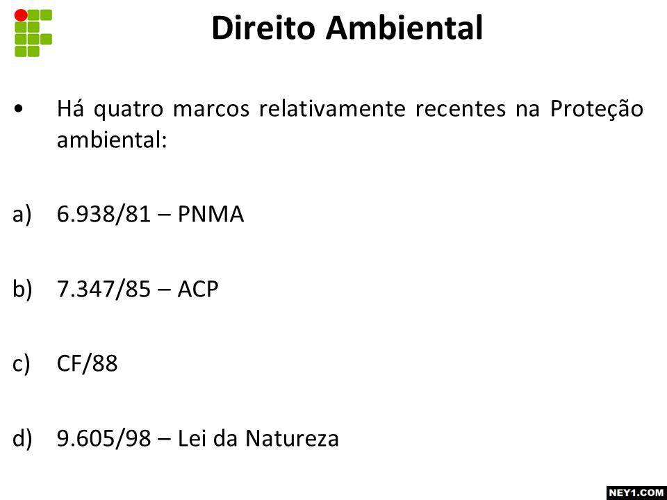 Direito Ambiental Há quatro marcos relativamente recentes na Proteção ambiental: 6.938/81 – PNMA. 7.347/85 – ACP.