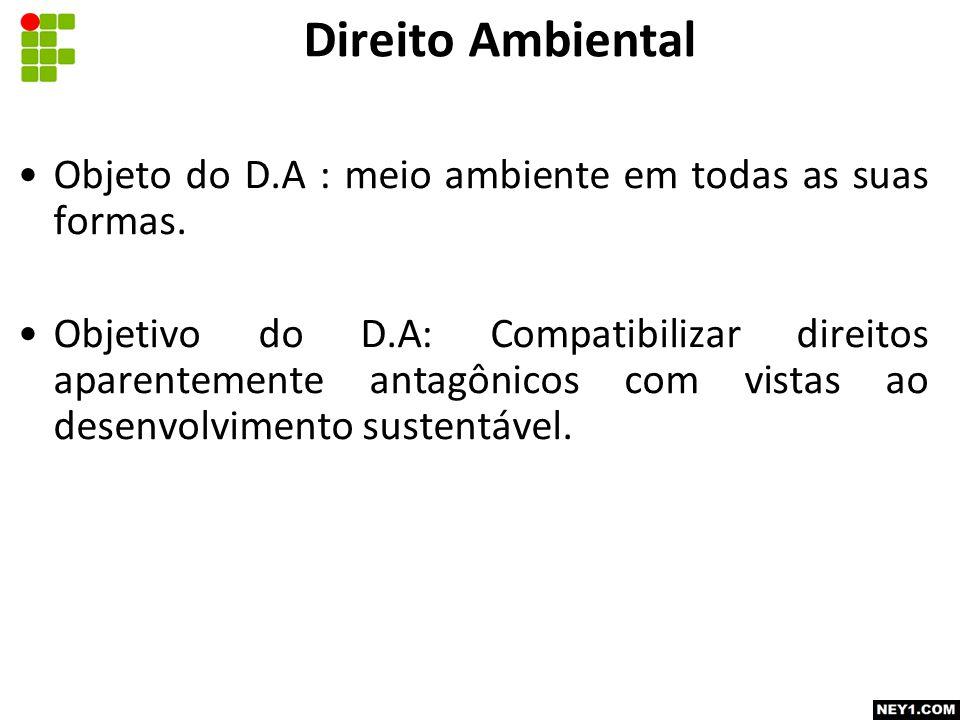 Direito Ambiental Objeto do D.A : meio ambiente em todas as suas formas.