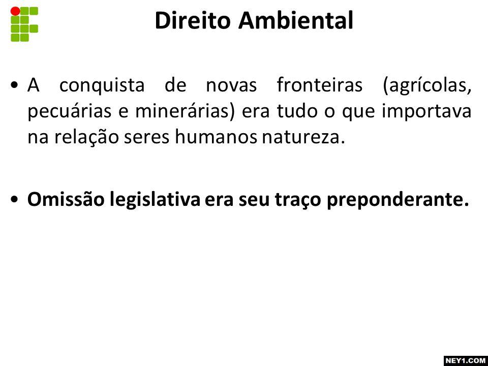 Direito Ambiental A conquista de novas fronteiras (agrícolas, pecuárias e minerárias) era tudo o que importava na relação seres humanos natureza.