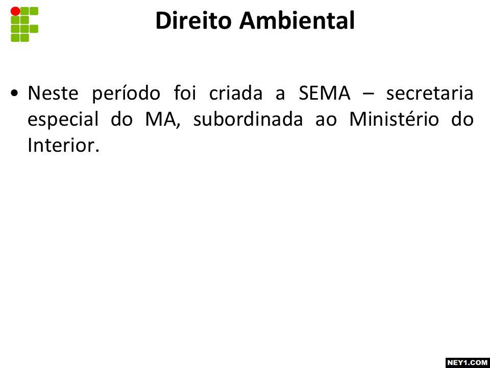 Direito Ambiental Neste período foi criada a SEMA – secretaria especial do MA, subordinada ao Ministério do Interior.