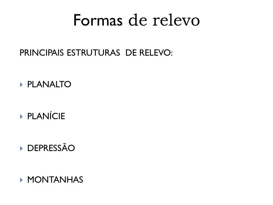 Formas de relevo PRINCIPAIS ESTRUTURAS DE RELEVO: PLANALTO PLANÍCIE