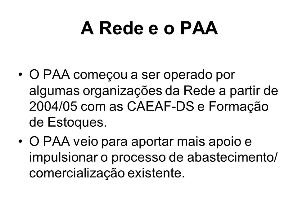 A Rede e o PAA O PAA começou a ser operado por algumas organizações da Rede a partir de 2004/05 com as CAEAF-DS e Formação de Estoques.