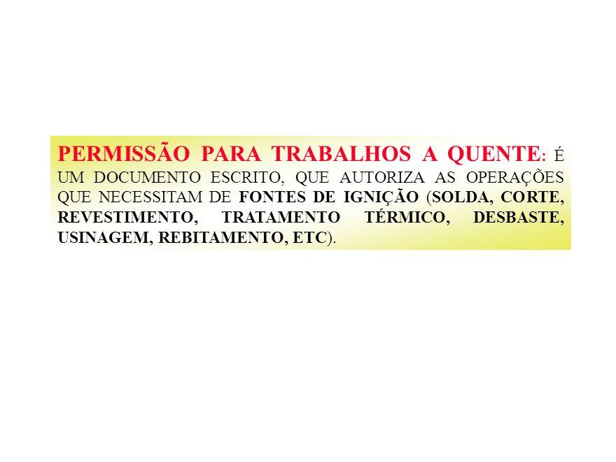 PERMISSÃO PARA TRABALHOS A QUENTE: É UM DOCUMENTO ESCRITO, QUE AUTORIZA AS OPERAÇÕES QUE NECESSITAM DE FONTES DE IGNIÇÃO (SOLDA, CORTE, REVESTIMENTO, TRATAMENTO TÉRMICO, DESBASTE, USINAGEM, REBITAMENTO, ETC).
