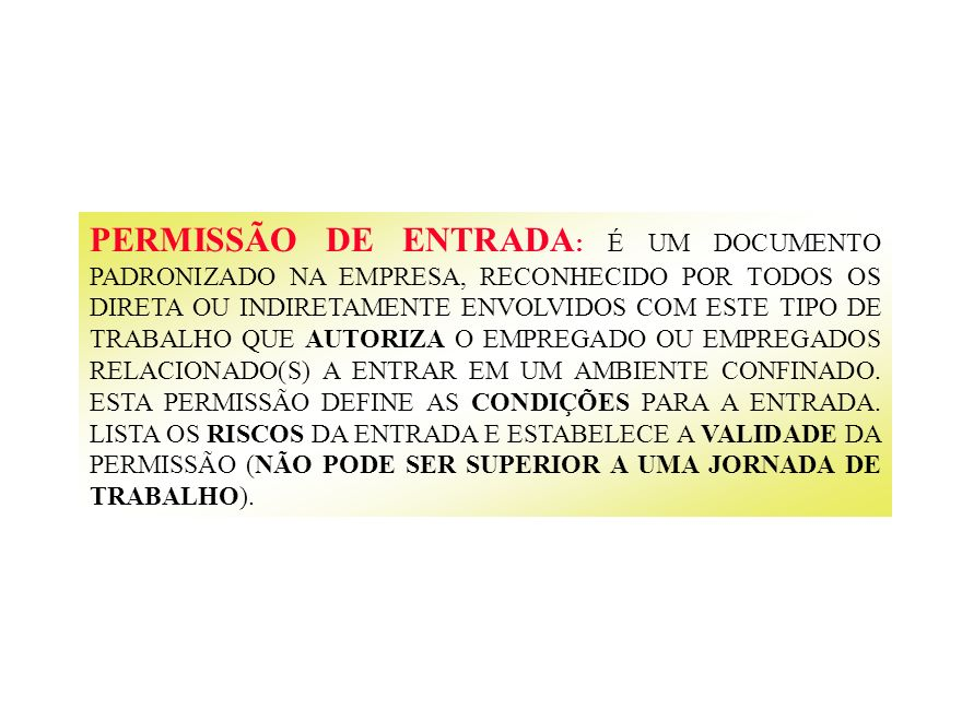 PERMISSÃO DE ENTRADA: É UM DOCUMENTO PADRONIZADO NA EMPRESA, RECONHECIDO POR TODOS OS DIRETA OU INDIRETAMENTE ENVOLVIDOS COM ESTE TIPO DE TRABALHO QUE AUTORIZA O EMPREGADO OU EMPREGADOS RELACIONADO(S) A ENTRAR EM UM AMBIENTE CONFINADO.